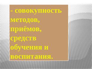 - совокупность методов, приёмов, средств обучения и воспитания.