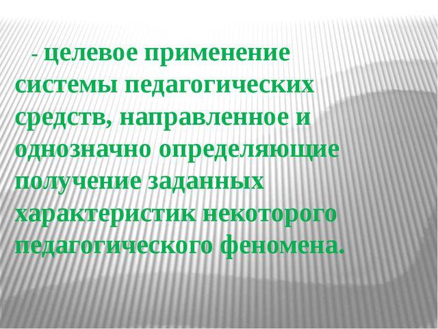 - целевое применение системы педагогических средств, направленное и однознач...