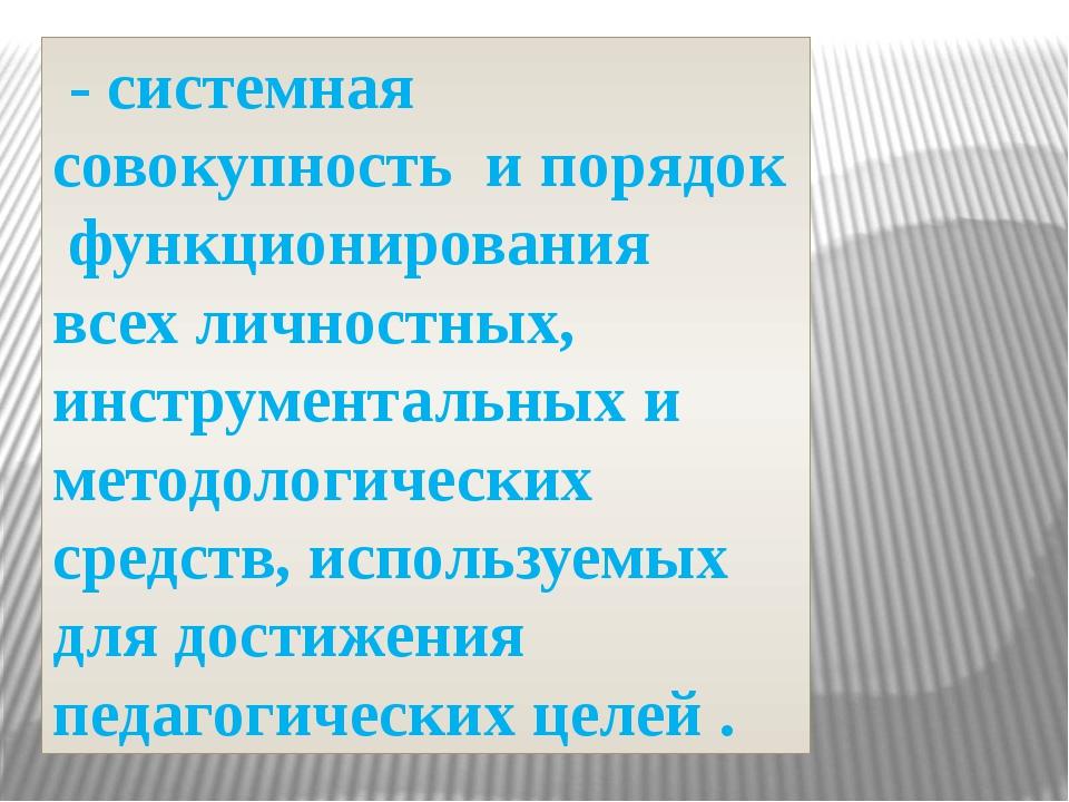 - системная совокупность и порядок функционирования всех личностных, инструм...