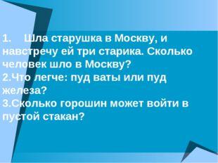 1.Шла старушка в Москву, и навстречу ей три старика. Сколько человек шло в