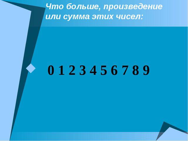 Что больше, произведение или сумма этих чисел: 0 1 2 3 4 5 6 7 8 9