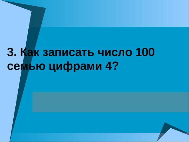 3. Как записать число 100 семью цифрами 4?