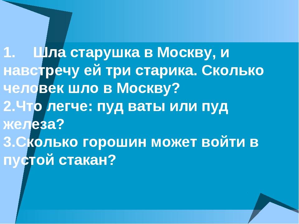 1.Шла старушка в Москву, и навстречу ей три старика. Сколько человек шло в...