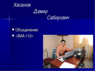 Хасанов Дамир Сабирович Объединение «ВИА-110»