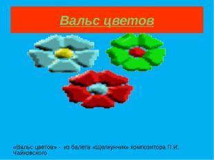 Вальс цветов «Вальс цветов» - из балета «Щелкунчик» композитора П.И. Чайковск