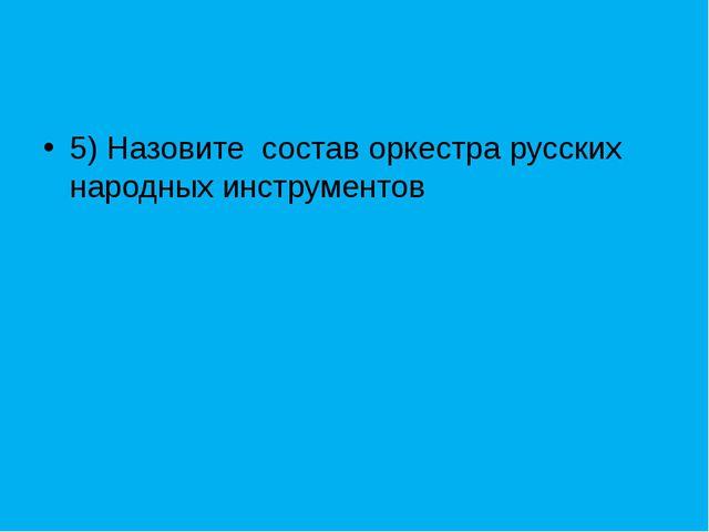5) Назовите состав оркестра русских народных инструментов