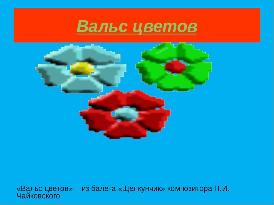 Вальс цветов «Вальс цветов» - из балета «Щелкунчик» композитора П.И. Чайковск...