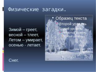 Физические загадки. Зимой – греет, весной – тлеет, Летом – умирает, осенью -