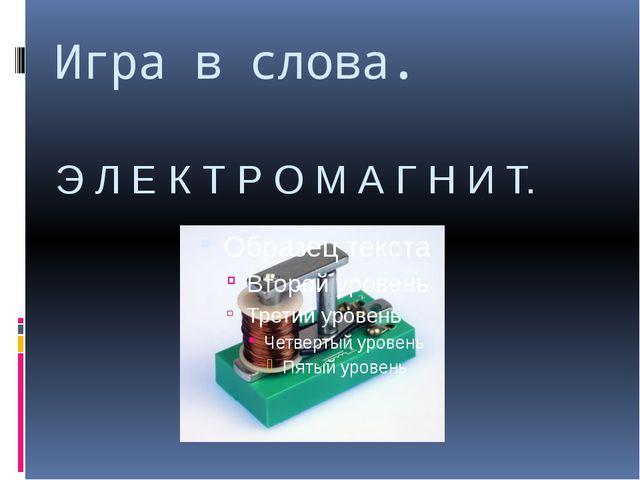 Игра в слова. Э Л Е К Т Р О М А Г Н И Т.