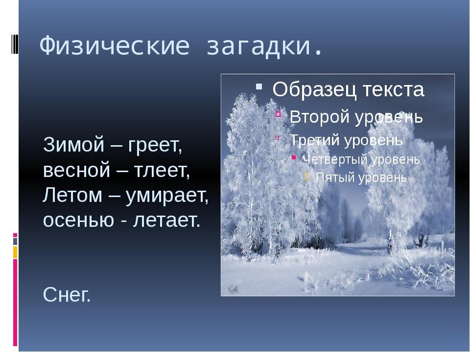 Физические загадки. Зимой – греет, весной – тлеет, Летом – умирает, осенью -...