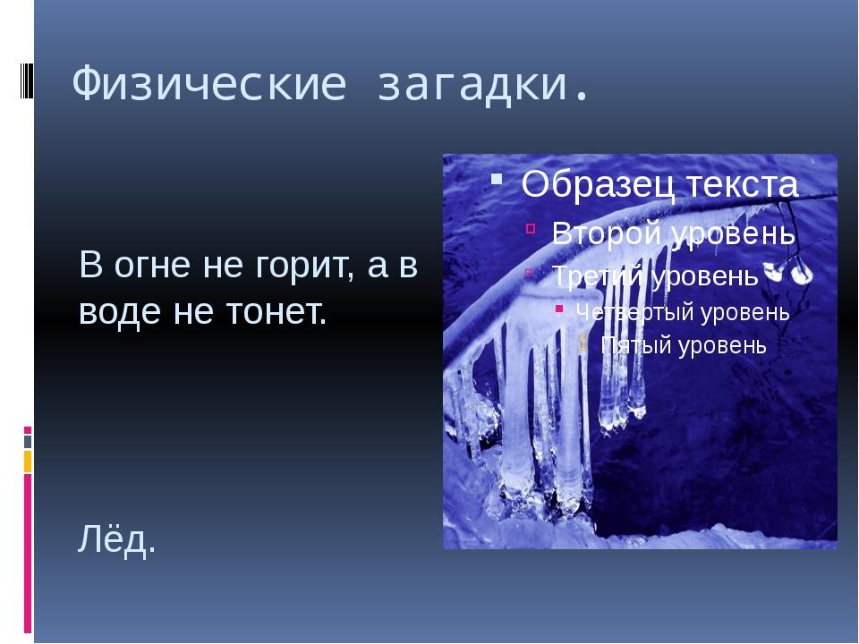 Физические загадки. В огне не горит, а в воде не тонет. Лёд.