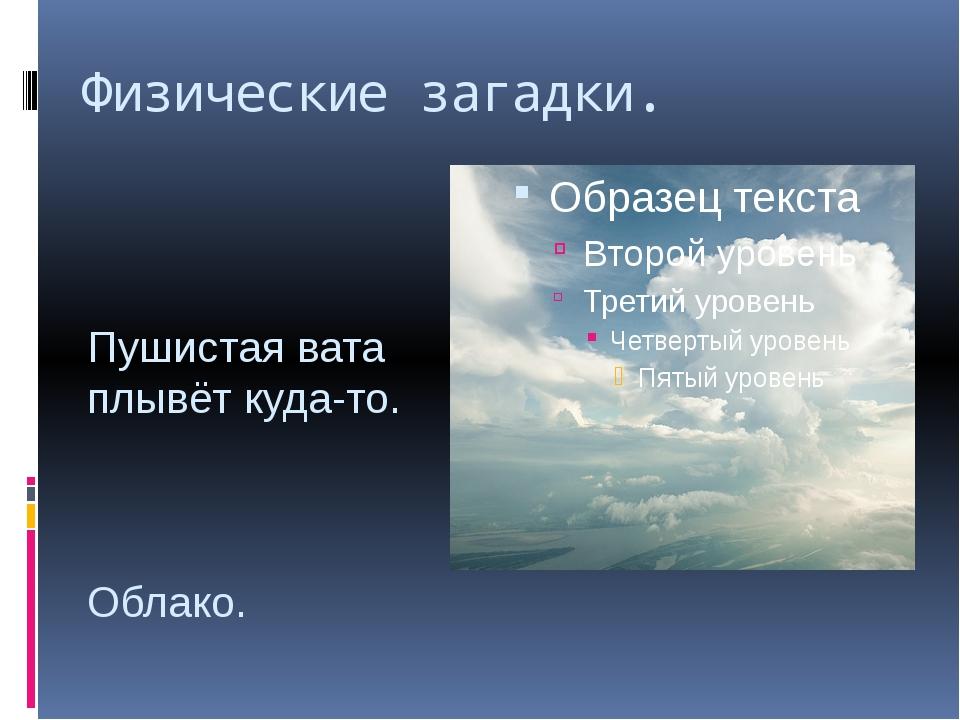 Физические загадки. Пушистая вата плывёт куда-то. Облако.