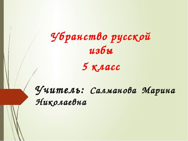 Учитель: Салманова Марина Николаевна Убранство русской избы 5 класс