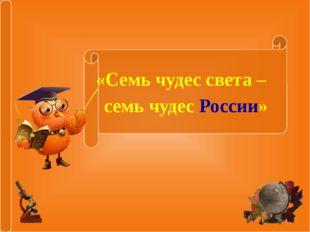 «Семь чудес света – семь чудес России»