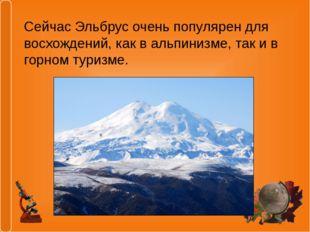 Сейчас Эльбрус очень популярен для восхождений, как в альпинизме, так и в гор