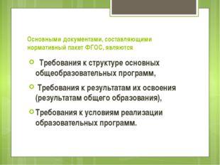 Основными документами, составляющими нормативный пакет ФГОС, являются  Требо