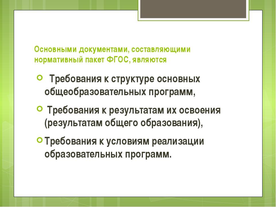 Основными документами, составляющими нормативный пакет ФГОС, являются  Требо...