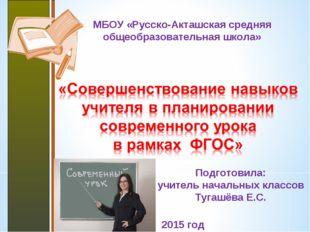 МБОУ «Русско-Акташская средняя общеобразовательная школа» 2015 год Подготовил