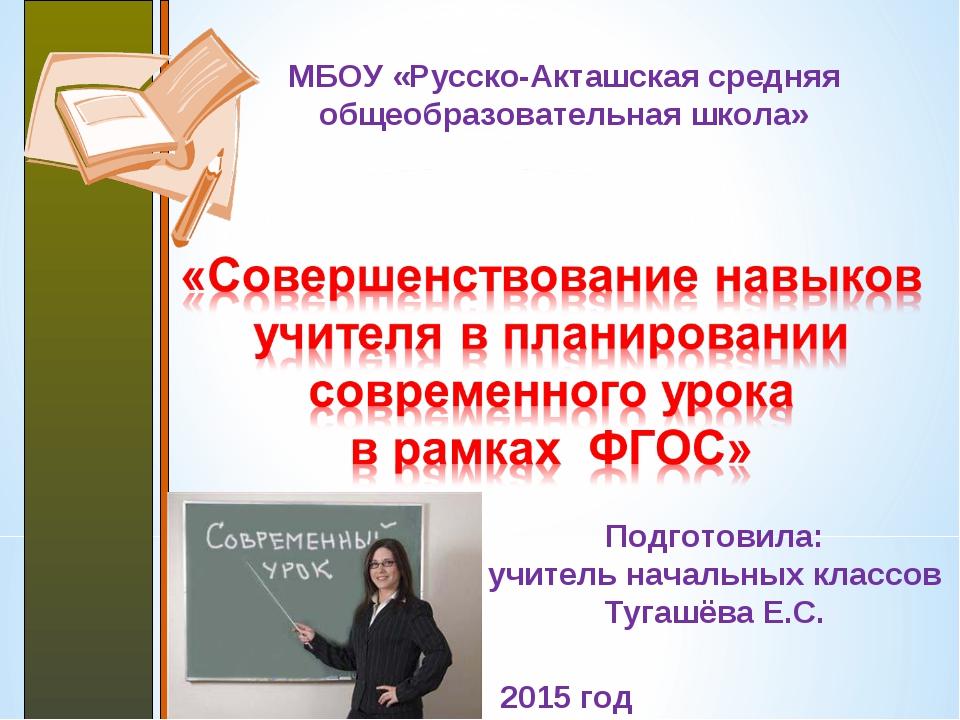 МБОУ «Русско-Акташская средняя общеобразовательная школа» 2015 год Подготовил...
