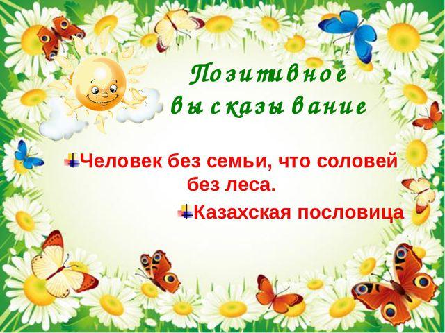Позитивное высказывание Человек без семьи, что соловей без леса. Казахская...