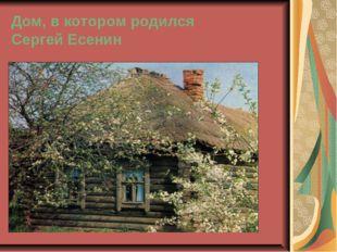 Дом, в котором родился Сергей Есенин