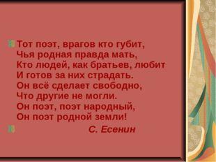 Тот поэт, врагов кто губит, Чья родная правда мать, Кто людей, как братьев, л