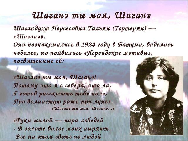 Шаганэ ты моя, Шаганэ Шагандухт Нерсесовна Талъян (Тертерян) — «Шаганэ». Они...