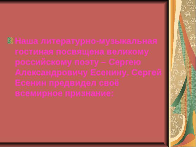 Наша литературно-музыкальная гостиная посвящена великому российскому поэту –...
