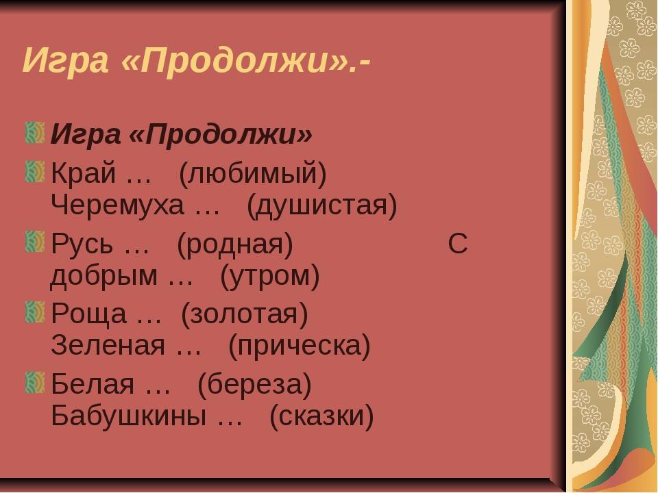 Игра «Продолжи».- Игра «Продолжи» Край … (любимый) Черемуха … (душистая) Русь...