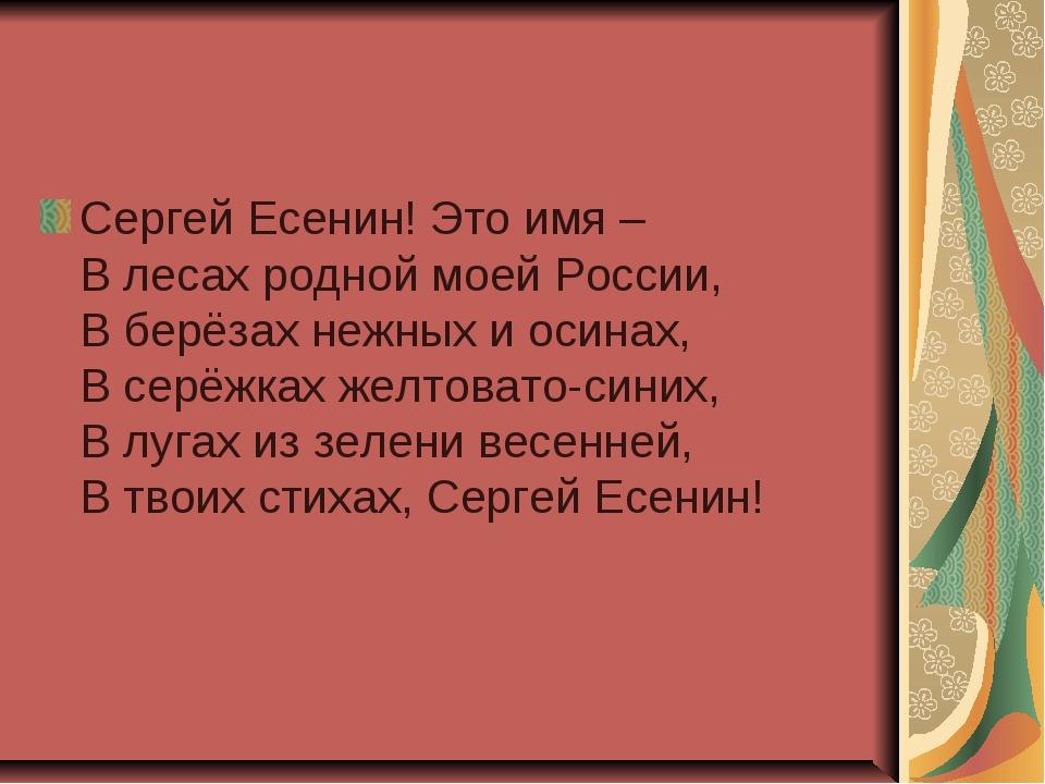 Сергей Есенин! Это имя – В лесах родной моей России, В берёзах нежных и осина...