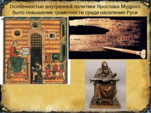 Особенностью внутренней политики Ярослава Мудрого было повышение грамотности