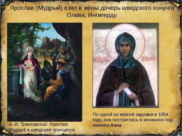Ярослав (Мудрый) взял в жёны дочерь шведского конунга Олава, Ингигерду. А.И....