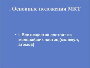 . Основные положения МКТ I. Все вещества состоят из мельчайших частиц (молеку