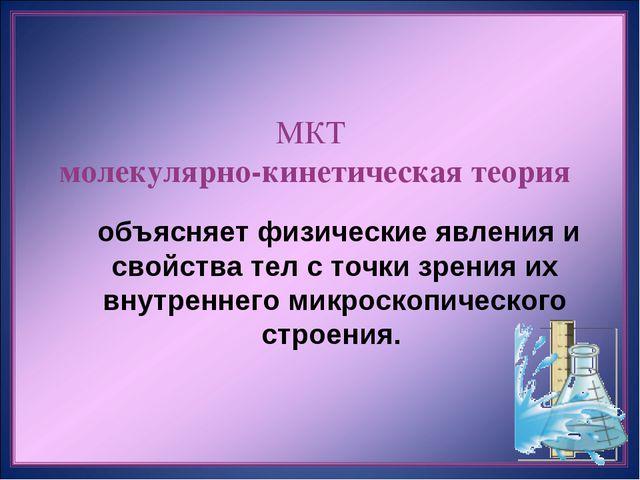 МКТ молекулярно-кинетическая теория  объясняет физические явления и свойства...