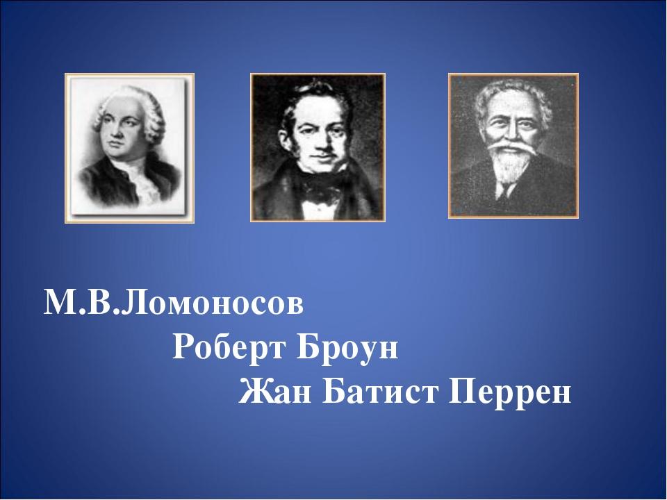 М.В.Ломоносов Роберт Броун Жан Батист Перрен