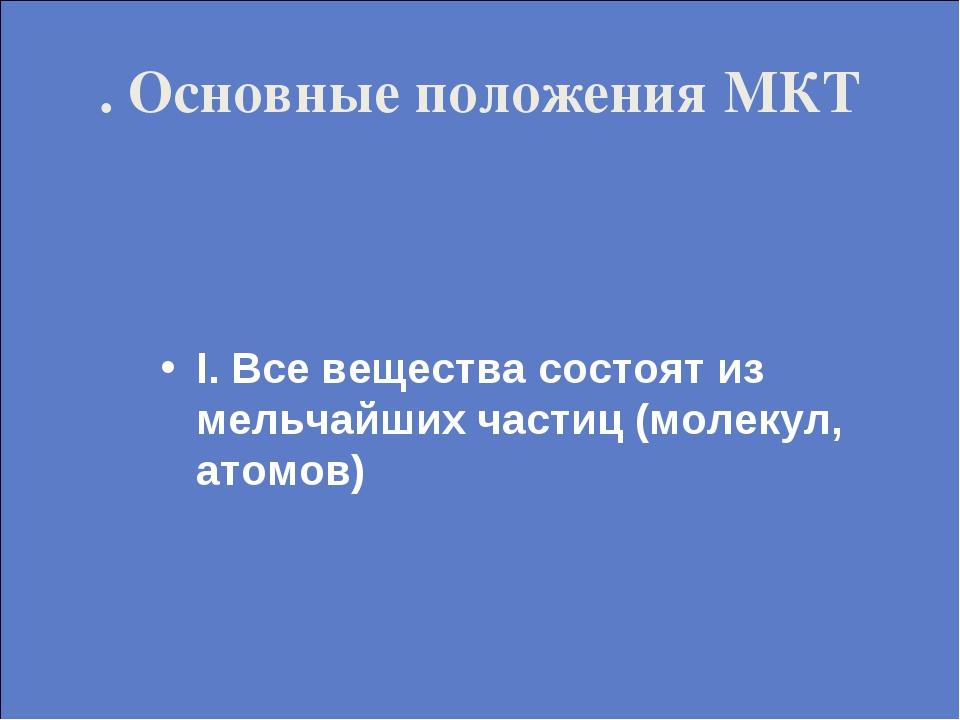 . Основные положения МКТ I. Все вещества состоят из мельчайших частиц (молеку...