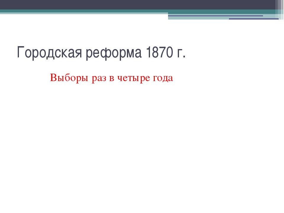 Городская реформа 1870 г. Выборы раз в четыре года