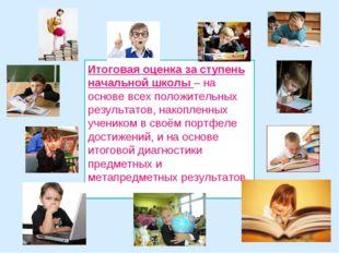 Итоговая оценка за ступень начальной школы – на основе всех положительных рез