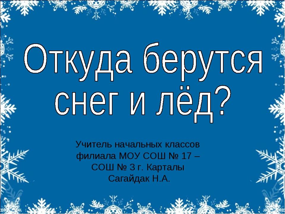 Учитель начальных классов филиала МОУ СОШ № 17 – СОШ № 3 г. Карталы Сагайдак...