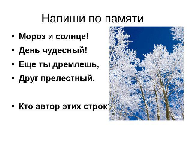Напиши по памяти Мороз и солнце! День чудесный! Еще ты дремлешь, Друг прелест...