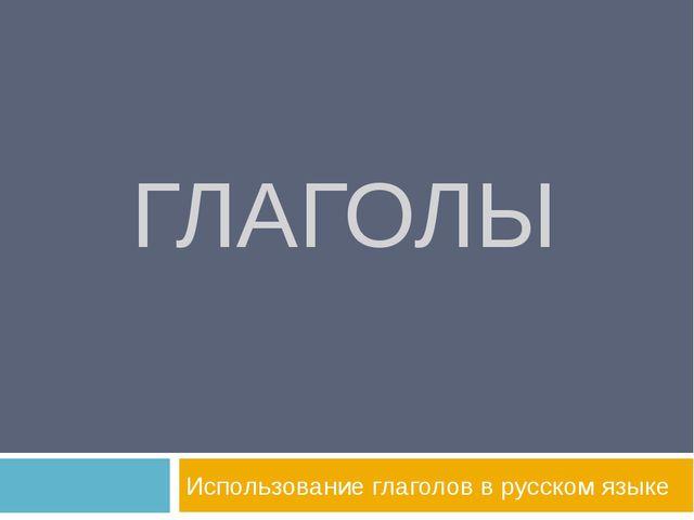ГЛАГОЛЫ Использование глаголов в русском языке