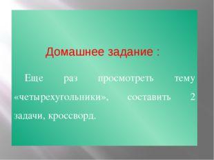 Домашнее задание : Еще раз просмотреть тему «четырехугольники», составить 2