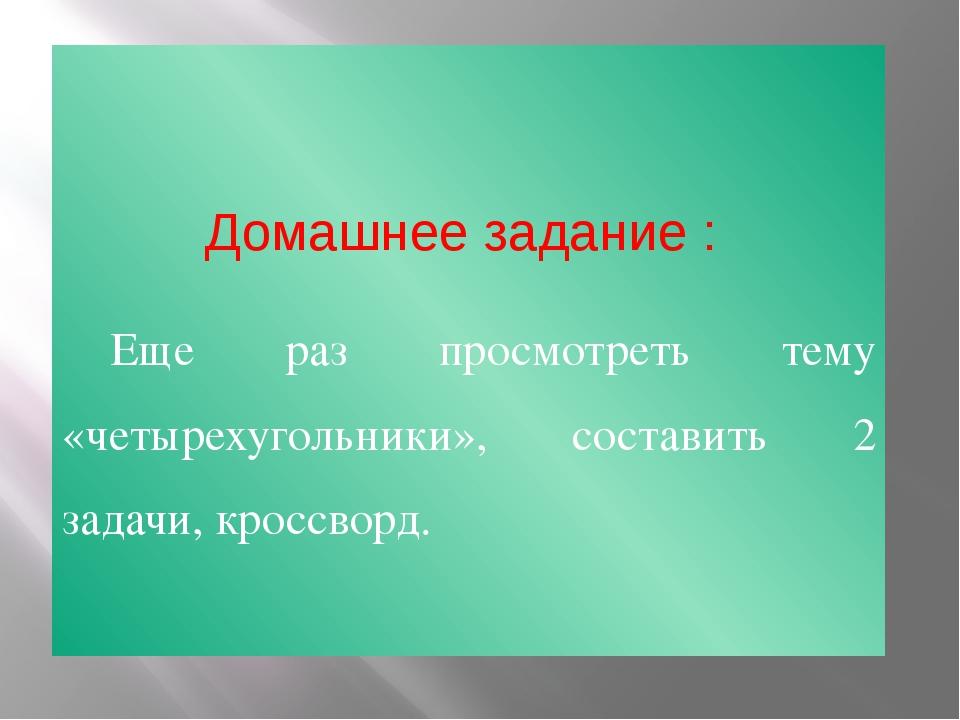 Домашнее задание : Еще раз просмотреть тему «четырехугольники», составить 2...
