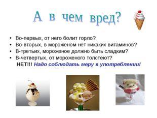 Во-первых, от него болит горло? Во-вторых, в мороженом нет никаких витаминов?