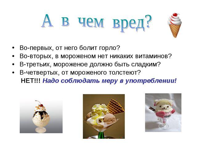 Во-первых, от него болит горло? Во-вторых, в мороженом нет никаких витаминов?...