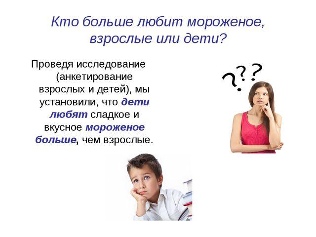 Кто больше любит мороженое, взрослые или дети? Проведя исследование (анкетиро...