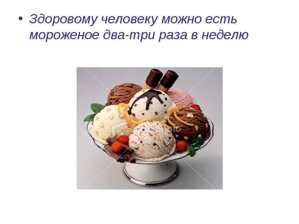 Здоровому человеку можно есть мороженое два-три раза в неделю