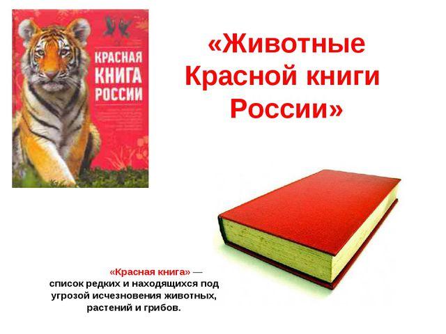 «Животные Красной книги России» «Красная книга»— список редких и находящихс...