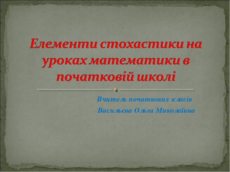Вчитель початкових класів Васильєва Ольга Миколаївна