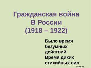 Гражданская война В России (1918 – 1922) Было время безумных действий, Время